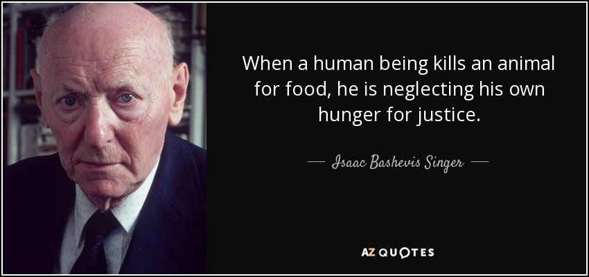 When a human being kills an animal for food, he is neglecting his own hunger for justice. - Isaac Bashevis Singer
