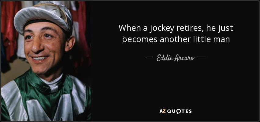 When a jockey retires, he just becomes another little man - Eddie Arcaro