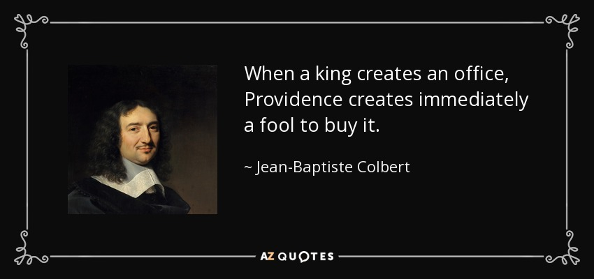 When a king creates an office, Providence creates immediately a fool to buy it. - Jean-Baptiste Colbert