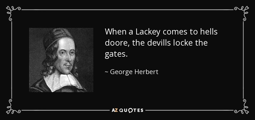 When a Lackey comes to hells doore, the devills locke the gates. - George Herbert