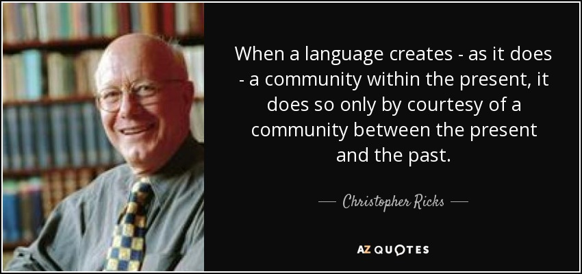 When a language creates - as it does - a community within the present, it does so only by courtesy of a community between the present and the past. - Christopher Ricks