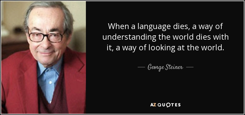 When a language dies, a way of understanding the world dies with it, a way of looking at the world. - George Steiner