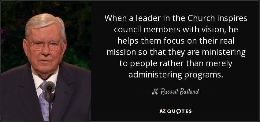 When a leader in the Church inspires council members with vision, he helps them focus on their real mission so that they are ministering to people rather than merely administering programs. - M. Russell Ballard
