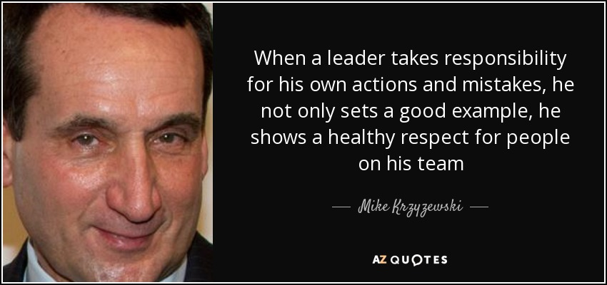 When a leader takes responsibility for his own actions and mistakes, he not only sets a good example, he shows a healthy respect for people on his team - Mike Krzyzewski