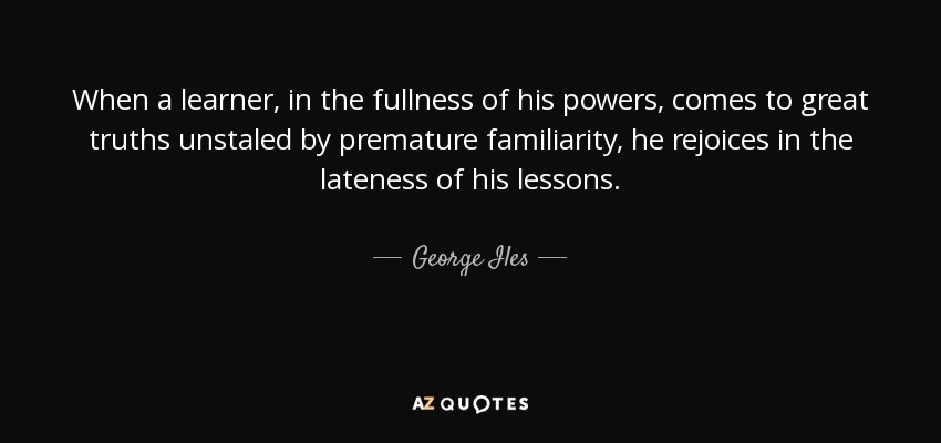 When a learner, in the fullness of his powers, comes to great truths unstaled by premature familiarity, he rejoices in the lateness of his lessons. - George Iles