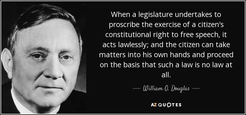 When a legislature undertakes to proscribe the exercise of a citizen's constitutional rights it acts lawlessly and the citizen can take matters into his own hands and proceed on the basis that such a law is no law at all. - William O. Douglas