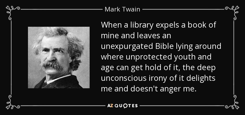When a library expels a book of mine and leaves an unexpurgated Bible lying around where unprotected youth and age can get hold of it, the deep unconscious irony of it delights me and doesn't anger me. - Mark Twain