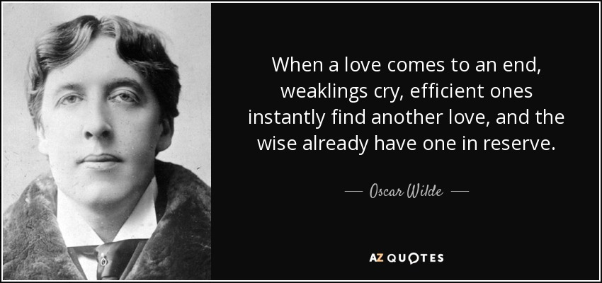 When a love comes to an end, weaklings cry, efficient ones instantly find another love, and the wise already have one in reserve. - Oscar Wilde