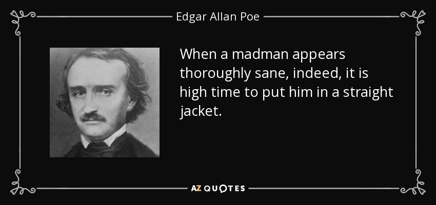 Edgar Allan Poe quote: When a madman appears thoroughly sane ...
