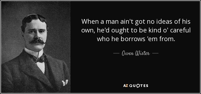 When a man ain't got no ideas of his own, he'd ought to be kind o' careful who he borrows 'em from. - Owen Wister