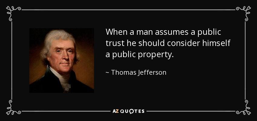 When a man assumes a public trust he should consider himself a public property. - Thomas Jefferson