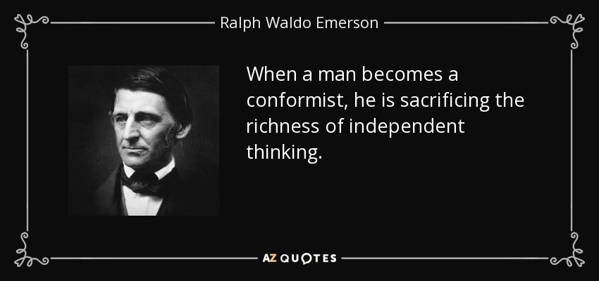 When a man becomes a conformist, he is sacrificing the richness of independent thinking. - Ralph Waldo Emerson