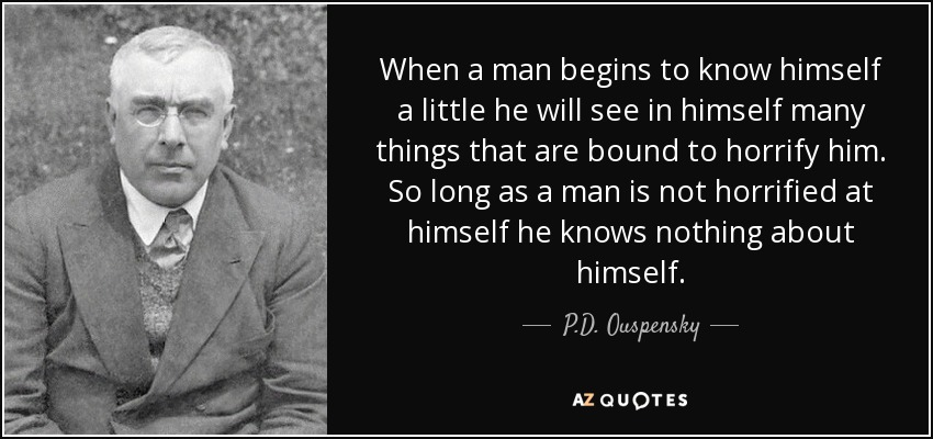 When a man begins to know himself a little he will see in himself many things that are bound to horrify him. So long as a man is not horrified at himself he knows nothing about himself. - P.D. Ouspensky