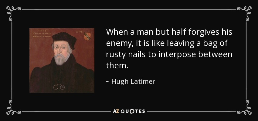 When a man but half forgives his enemy, it is like leaving a bag of rusty nails to interpose between them. - Hugh Latimer