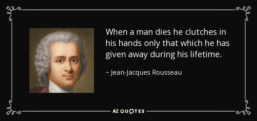 When a man dies he clutches in his hands only that which he has given away during his lifetime. - Jean-Jacques Rousseau