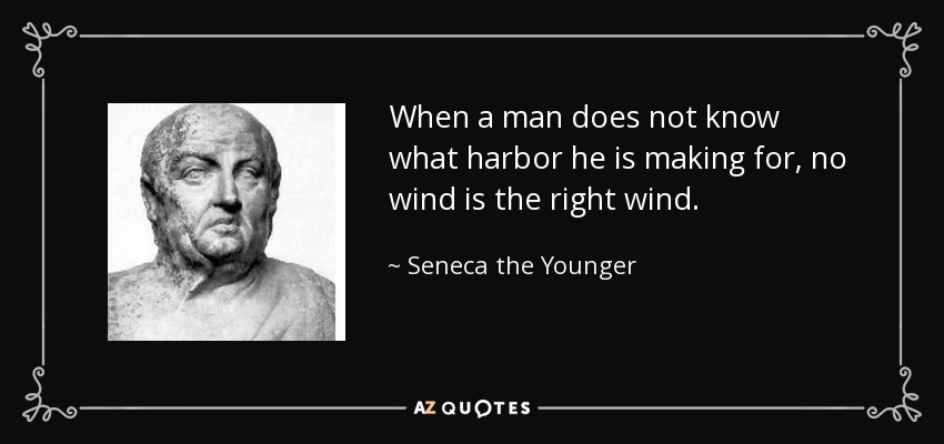 When a man does not know what harbor he is making for, no wind is the right wind. - Seneca the Younger