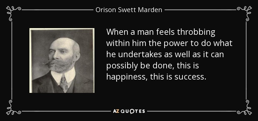 When a man feels throbbing within him the power to do what he undertakes as well as it can possibly be done, this is happiness, this is success. - Orison Swett Marden