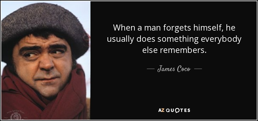 When a man forgets himself, he usually does something everybody else remembers. - James Coco
