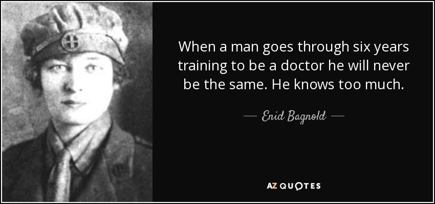 When a man goes through six years training to be a doctor he will never be the same. He knows too much. - Enid Bagnold