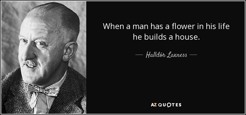 When a man has a flower in his life he builds a house. - Halldór Laxness