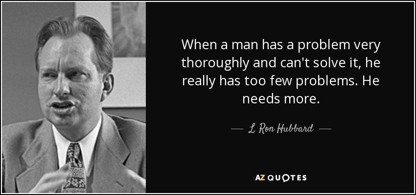 When a man has a problem very thoroughly and can't solve it, he really has too few problems. He needs more. - L. Ron Hubbard