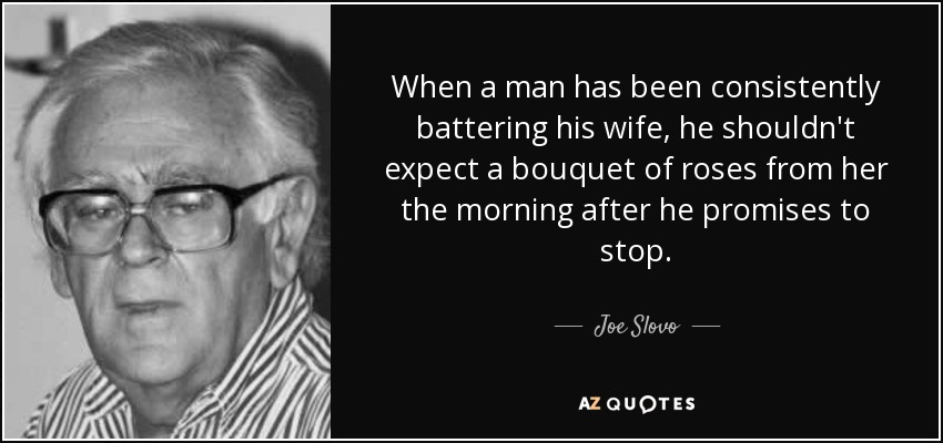 When a man has been consistently battering his wife, he shouldn't expect a bouquet of roses from her the morning after he promises to stop. - Joe Slovo