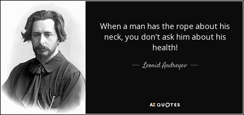 When a man has the rope about his neck, you don't ask him about his health! - Leonid Andreyev