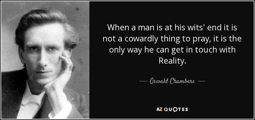 When a man is at his wits' end it is not a cowardly thing to pray, it is the only way he can get in touch with Reality. - Oswald Chambers