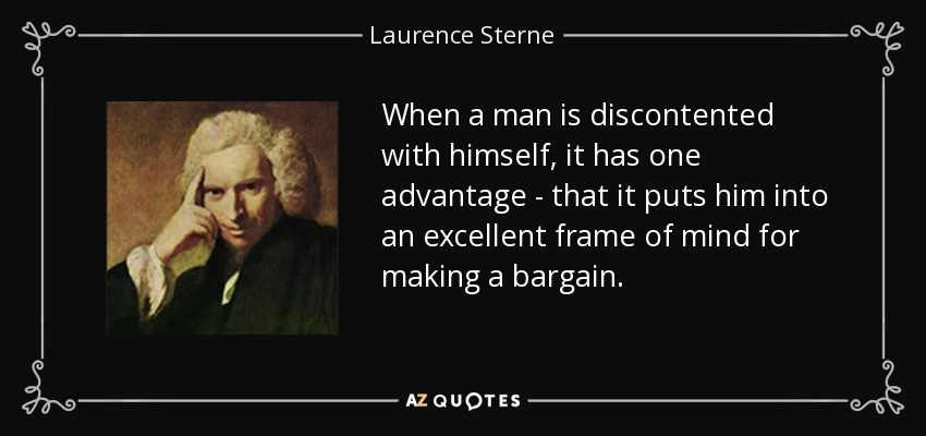 When a man is discontented with himself, it has one advantage - that it puts him into an excellent frame of mind for making a bargain. - Laurence Sterne
