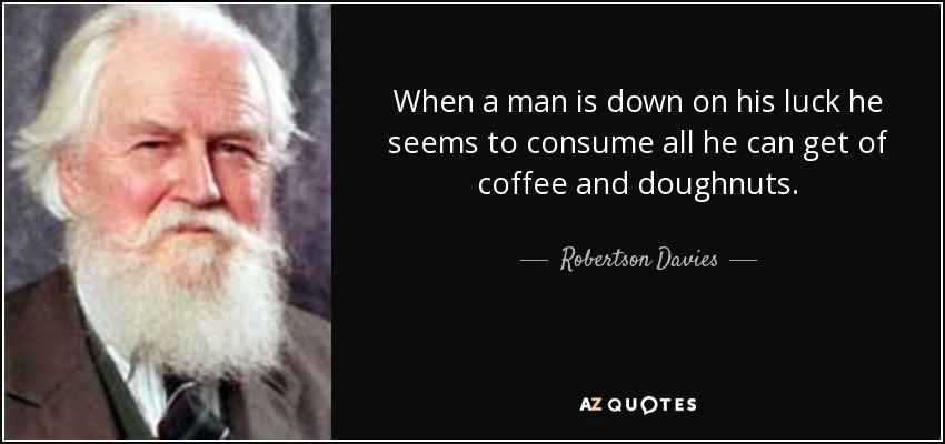 When a man is down on his luck he seems to consume all he can get of coffee and doughnuts. - Robertson Davies