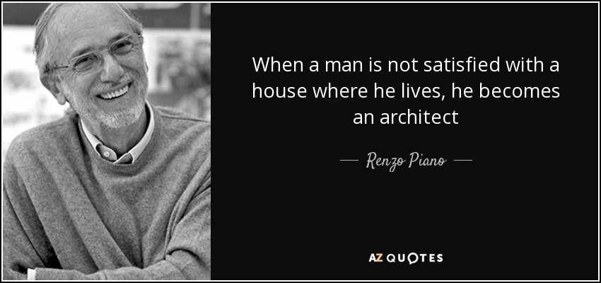 When a man is not satisfied with a house where he lives, he becomes an architect - Renzo Piano