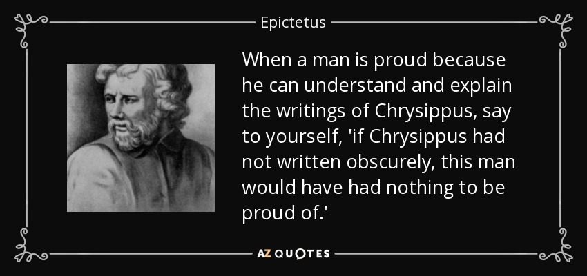 When a man is proud because he can understand and explain the writings of Chrysippus, say to yourself, 'if Chrysippus had not written obscurely, this man would have had nothing to be proud of.' - Epictetus