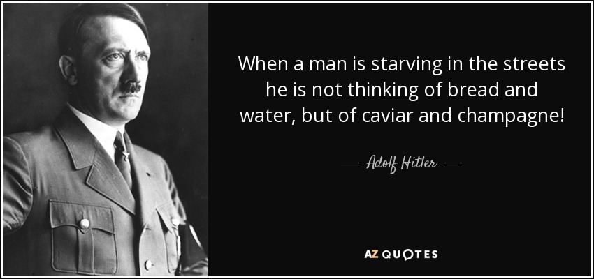 When a man is starving in the streets he is not thinking of bread and water, but of caviar and champagne! - Adolf Hitler