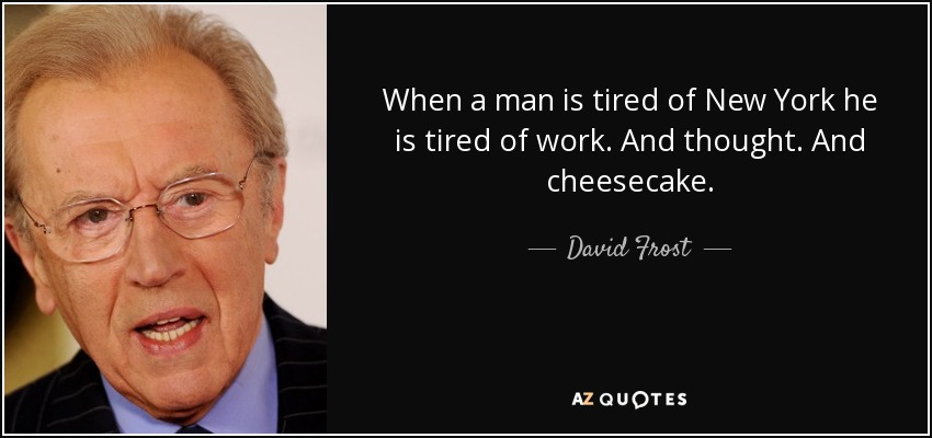 When a man is tired of New York he is tired of work. And thought. And cheesecake. - David Frost