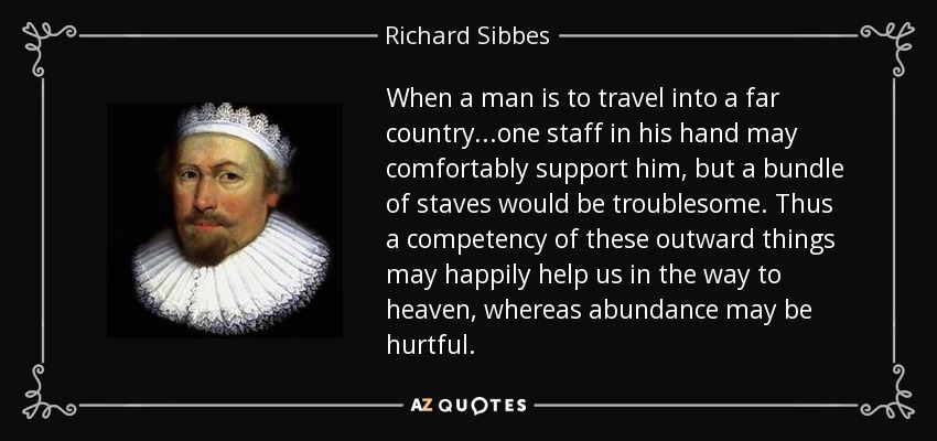 When a man is to travel into a far country...one staff in his hand may comfortably support him, but a bundle of staves would be troublesome. Thus a competency of these outward things may happily help us in the way to heaven, whereas abundance may be hurtful. - Richard Sibbes