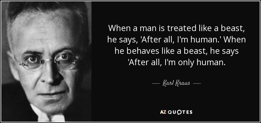 When a man is treated like a beast, he says, 'After all, I'm human.' When he behaves like a beast, he says 'After all, I'm only human. - Karl Kraus