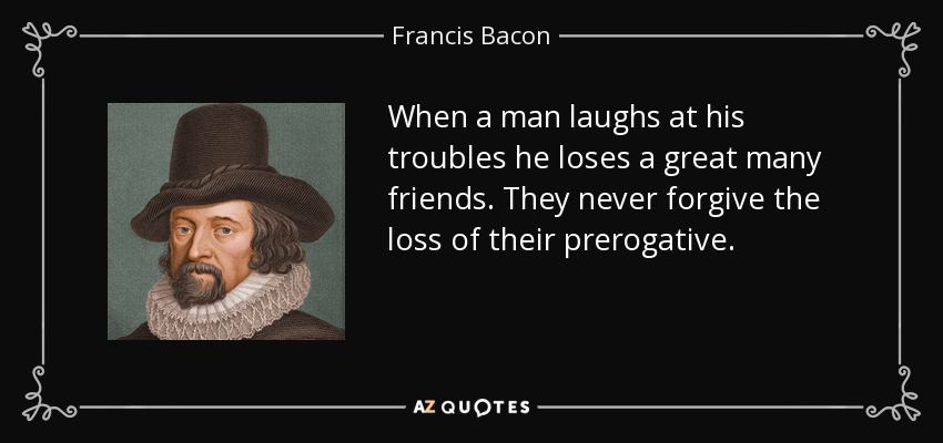 When a man laughs at his troubles he loses a great many friends. They never forgive the loss of their prerogative. - Francis Bacon