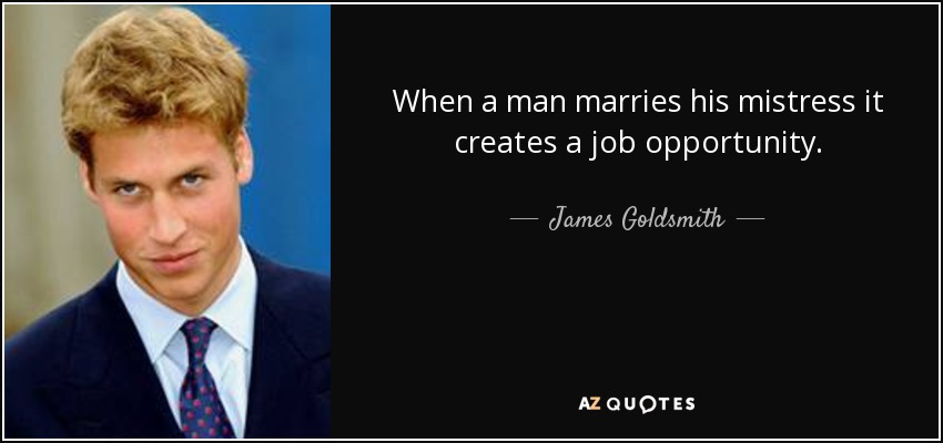 When a man marries his mistress it creates a job opportunity. - James Goldsmith