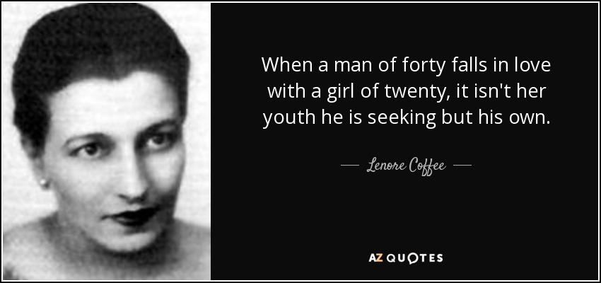 When a man of forty falls in love with a girl of twenty, it isn't her youth he is seeking but his own. - Lenore Coffee