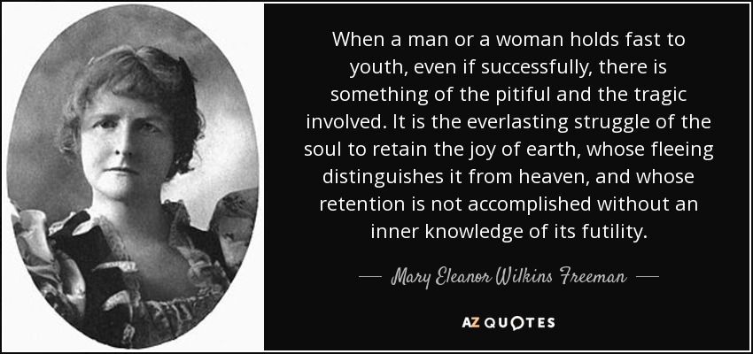 When a man or a woman holds fast to youth, even if successfully, there is something of the pitiful and the tragic involved. It is the everlasting struggle of the soul to retain the joy of earth, whose fleeing distinguishes it from heaven, and whose retention is not accomplished without an inner knowledge of its futility. - Mary Eleanor Wilkins Freeman