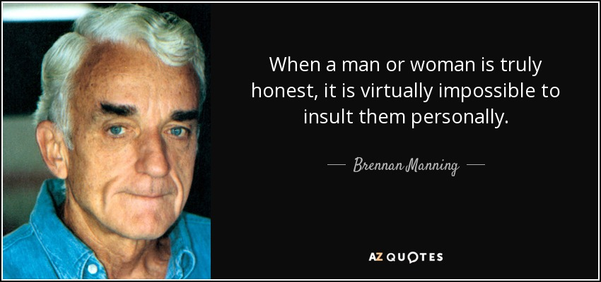 When a man or woman is truly honest, it is virtually impossible to insult them personally. - Brennan Manning