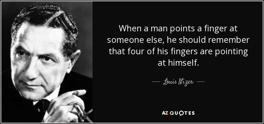 When a man points a finger at someone else, he should remember that four of his fingers are pointing at himself. - Louis Nizer