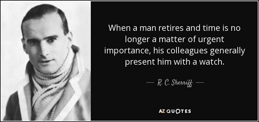 When a man retires and time is no longer a matter of urgent importance, his colleagues generally present him with a watch. - R. C. Sherriff