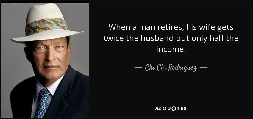 When a man retires, his wife gets twice the husband but only half the income. - Chi Chi Rodriguez