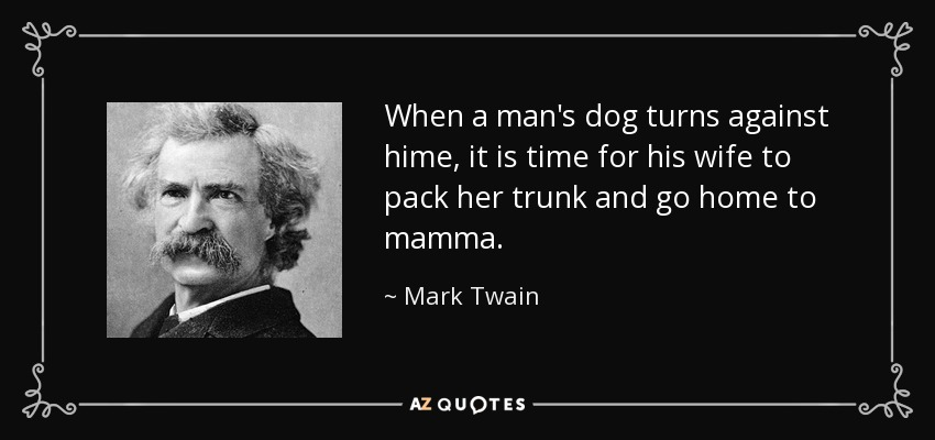 When a man's dog turns against hime, it is time for his wife to pack her trunk and go home to mamma. - Mark Twain