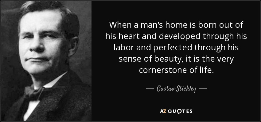 When a man's home is born out of his heart and developed through his labor and perfected through his sense of beauty, it is the very cornerstone of life. - Gustav Stickley