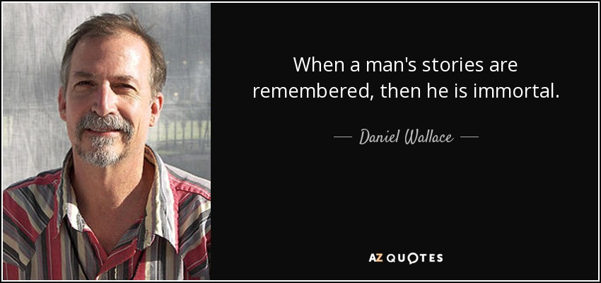 When a man's stories are remembered, then he is immortal. - Daniel Wallace