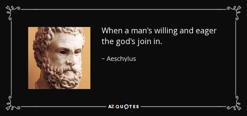 When a man's willing and eager the god's join in. - Aeschylus