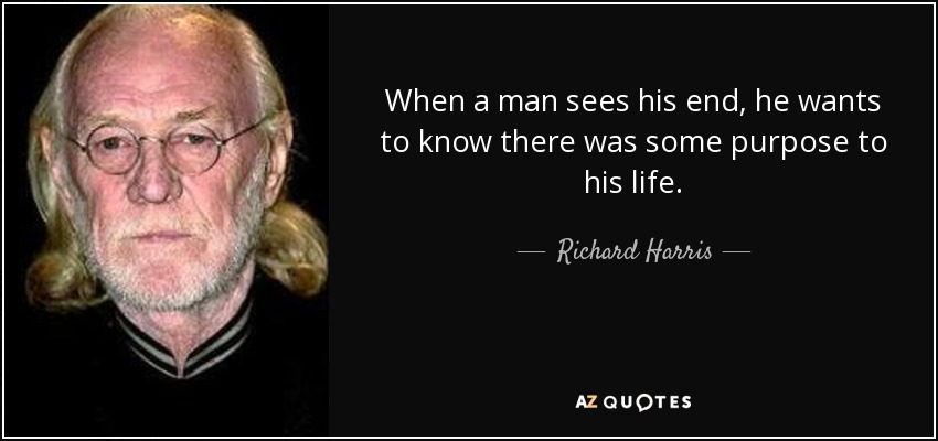 When a man sees his end, he wants to know there was some purpose to his life. - Richard Harris