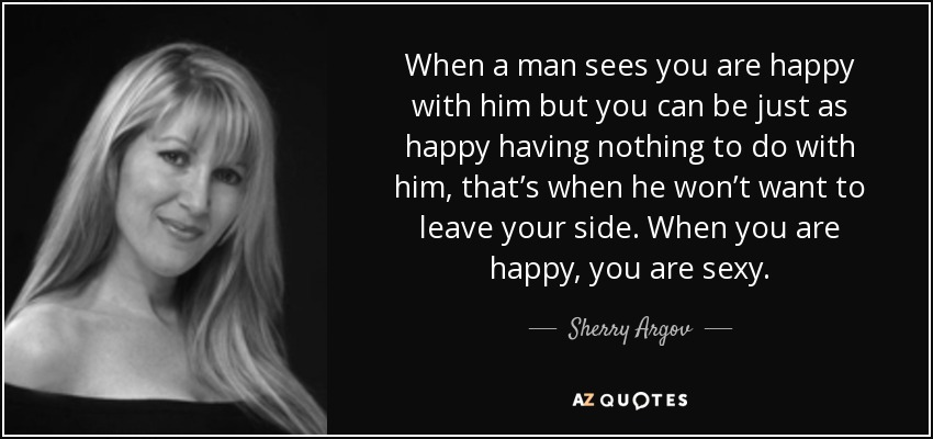 When a man sees you are happy with him but you can be just as happy having nothing to do with him, that's when he won't want to leave your side. When you are happy, you are sexy. - Sherry Argov